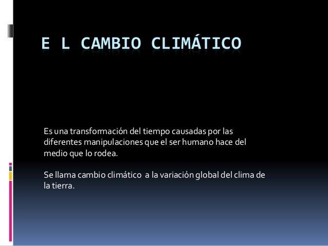 E L CAMBIO CLIMÁTICO Es una transformación del tiempo causadas por las diferentes manipulaciones que el ser humano hace de...