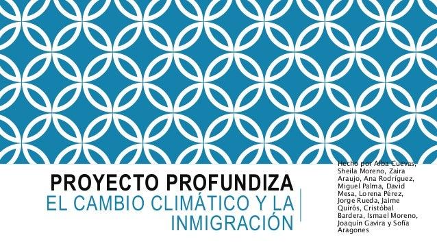 PROYECTO PROFUNDIZA EL CAMBIO CLIMÁTICO Y LA INMIGRACIÓN Hecho por Alba Cuevas, Sheila Moreno, Zaira Araujo, Ana Rodríguez...