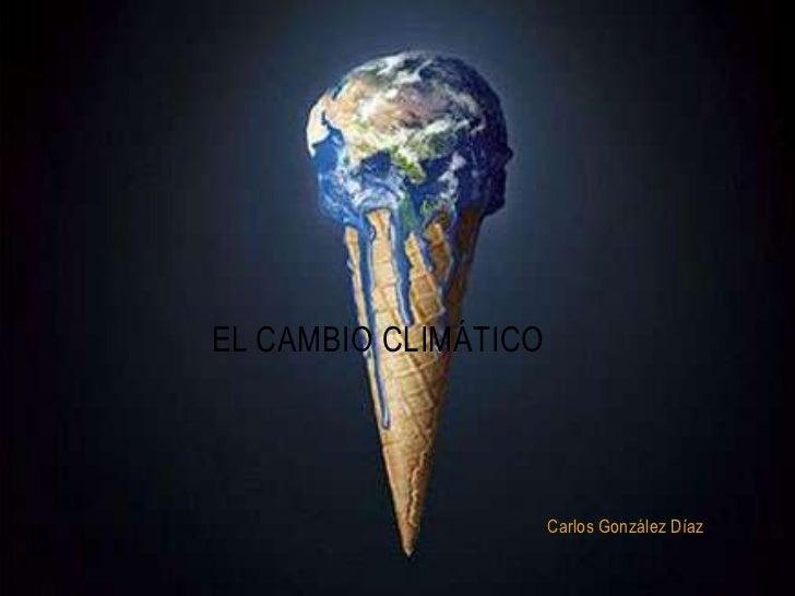 El cambio climático<br />Carlos González Díaz<br />