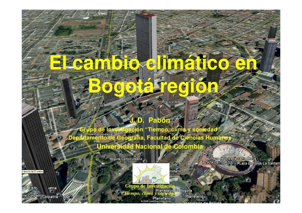 """El cambio climático en     Bogotá región                       J. D. Pabón      Grupo de Investigación """"Tiempo, clima y so..."""
