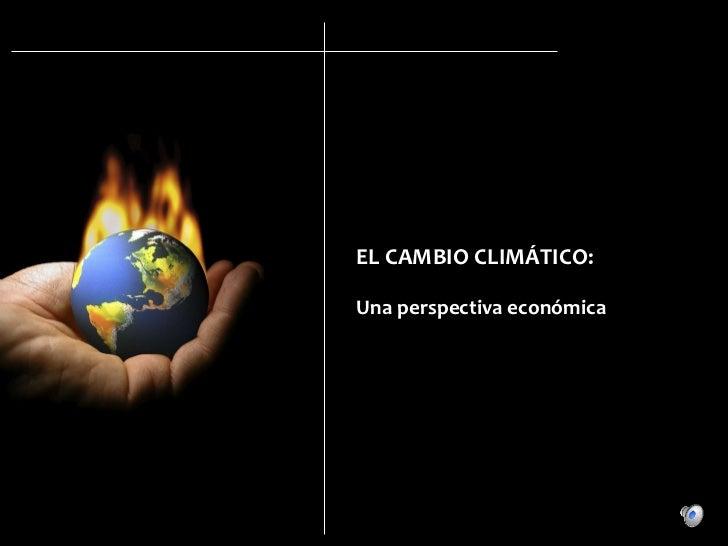 EL CAMBIO CLIMÁTICO: Una perspectiva económica