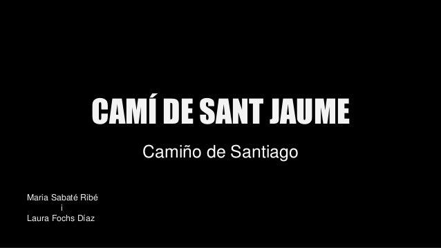 CAMÍ DE SANT JAUME Camiño de Santiago Maria Sabaté Ribé i Laura Fochs Díaz