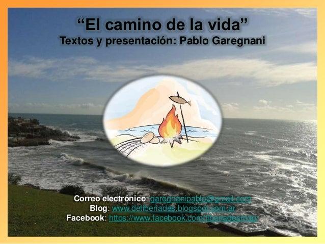 """""""El camino de la vida"""" Textos y presentación: Pablo Garegnani Correo electrónico: garegnanipablo@gmail.com Blog: www.detib..."""