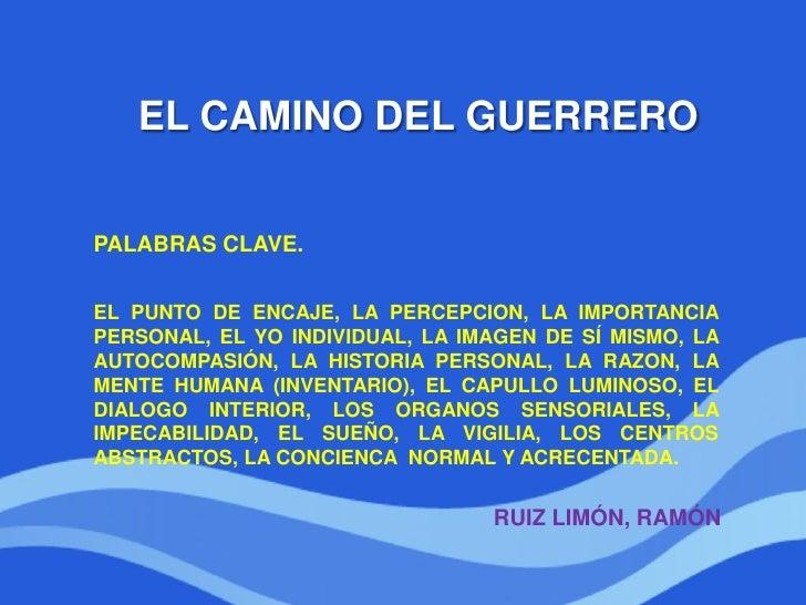 EL CAMINO DEL GUERREROPALABRAS CLAVE.EL PUNTO DE ENCAJE, LA PERCEPCION, LA IMPORTANCIAPERSONAL, EL YO INDIVIDUAL, LA IMAGE...