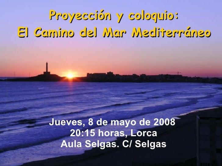 Proyección y coloquio: El Camino del Mar Mediterráneo Jueves, 8 de mayo de 2008  20:15 horas, Lorca Aula Selgas. C/ Selgas