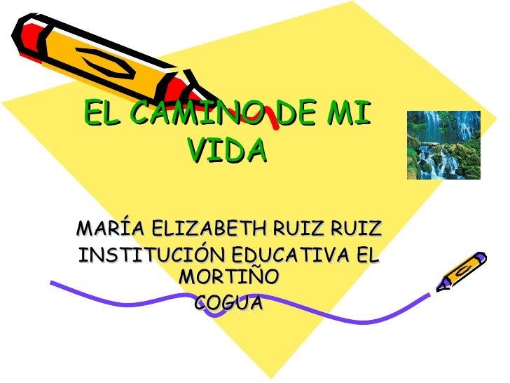 EL CAMINO DE MI VIDA MARÍA ELIZABETH RUIZ RUIZ INSTITUCIÓN EDUCATIVA EL MORTIÑO COGUA