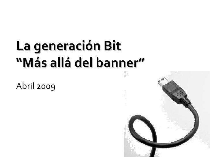 """La generación Bit """"Más allá del banner"""" Abril 2009"""