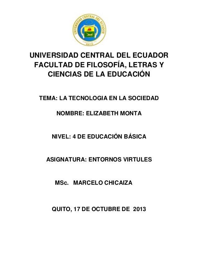 UNIVERSIDAD CENTRAL DEL ECUADOR FACULTAD DE FILOSOFÍA, LETRAS Y CIENCIAS DE LA EDUCACIÓN  TEMA: LA TECNOLOGIA EN LA SOCIED...