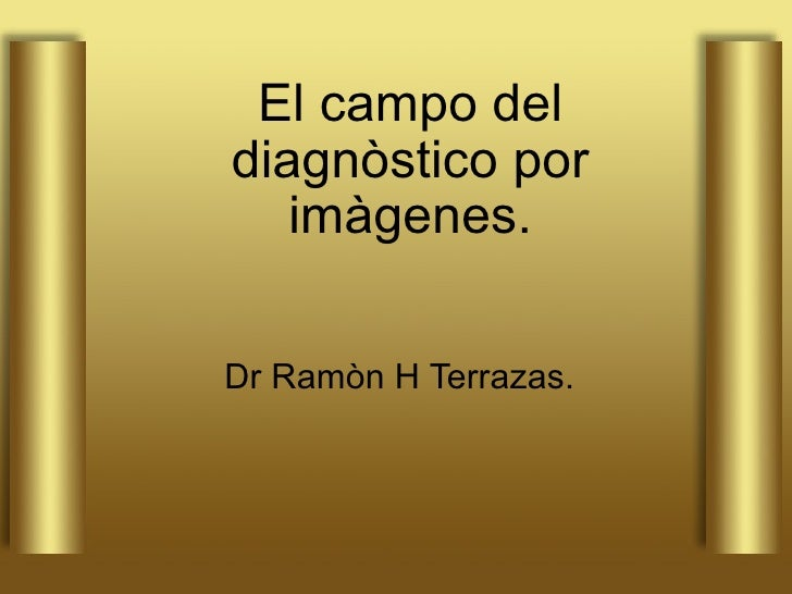 El campo del diagnòstico por imàgenes. Dr Ramòn H Terrazas.