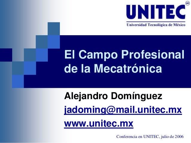 El Campo Profesional de la Mecatrónica Alejandro Domínguez jadoming@mail.unitec.mx www.unitec.mx Conferencia en UNITEC, ju...