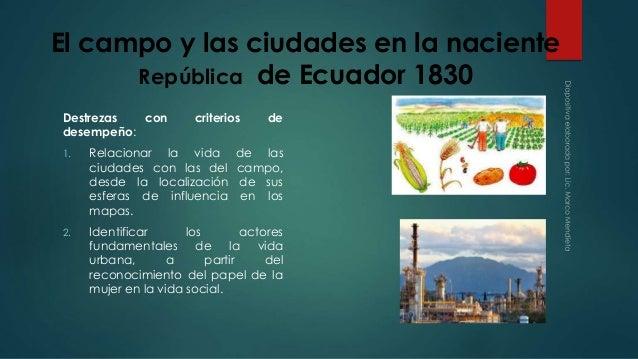 El campo y las ciudades en la naciente  República de Ecuador 1830  Destrezas con criterios de  desempeño:  1. Relacionar l...
