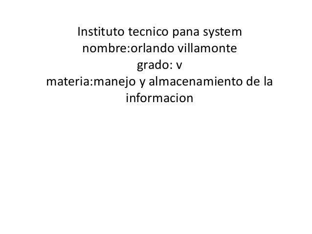 Instituto tecnico pana system nombre:orlando villamonte grado: v materia:manejo y almacenamiento de la informacion