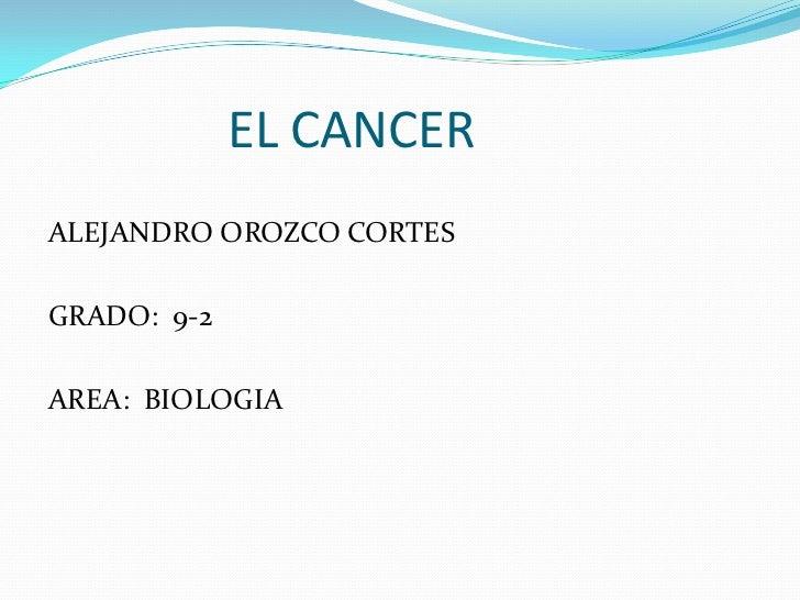 EL CANCER<br />ALEJANDRO OROZCO CORTES<br />GRADO:  9-2<br />AREA:  BIOLOGIA<br />