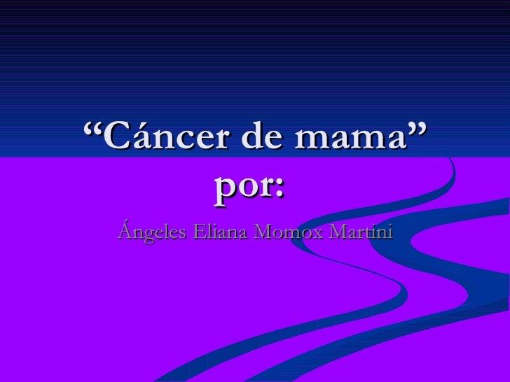 """"""" Cáncer de mama"""" por:  Ángeles Eliana Momox Martini"""