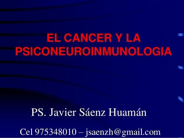 EL CANCER Y LAPSICONEUROINMUNOLOGIA  PS. Javier Sáenz HuamánCel 975348010 – jsaenzh@gmail.com