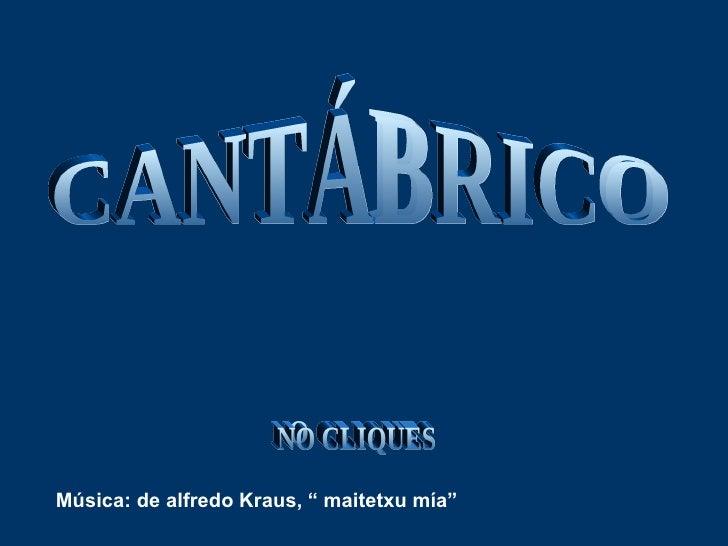 "CANTÁBRICO TEMPORAL NO CLIQUES Música: de alfredo Kraus, "" maitetxu mía"""