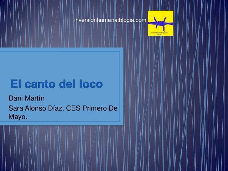 inversionhumana.blogia.com <br />El canto del loco <br />DaniMartín<br />Sara Alonso Díaz. CES Primero De Mayo.<br />