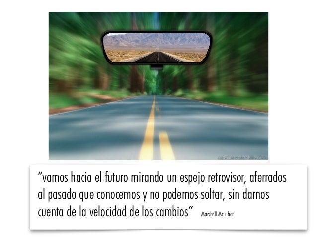 """""""vamos hacia el futuro mirando un espejo retrovisor, aferrados al pasado que conocemos y no podemos soltar, sin darnos cue..."""