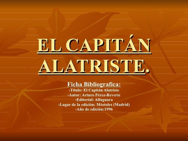 EL CAPITÁN ALATRISTE . Ficha Bibliografica: -Título: El Capitán Alatriste -Autor: Arturo Pérez-Reverte -Editorial: Alfagua...