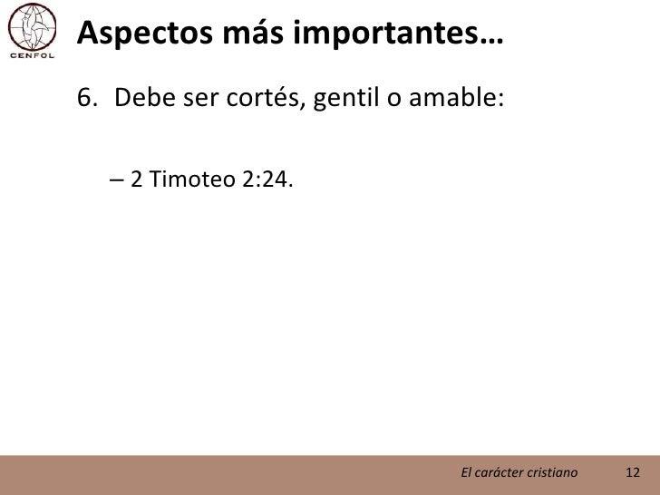 Aspectos más importantes…<br />Debe ser cortés, gentil o amable:<br />2 Timoteo 2:24.<br />12<br />El carácter cristiano<b...