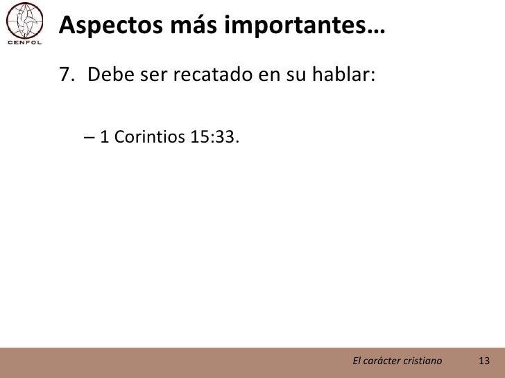 Aspectos más importantes…<br />Debe ser recatado en su hablar:<br />1 Corintios 15:33.<br />13<br />El carácter cristiano<...
