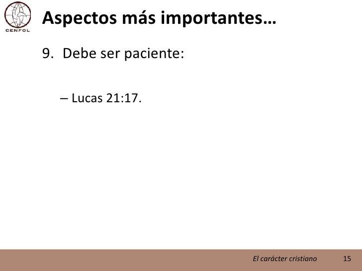 Aspectos más importantes…<br />Debe ser paciente:<br />Lucas 21:17.<br />15<br />El carácter cristiano<br />