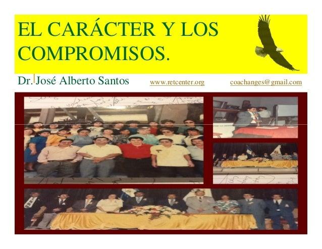 EL CARÁCTER Y LOS COMPROMISOS. Dr. José Alberto Santos www.retcenter.org coachanges@gmail.com