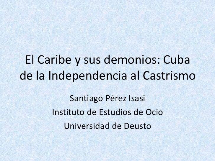 El Caribe y sus demonios: Cubade la Independencia al Castrismo          Santiago Pérez Isasi     Instituto de Estudios de ...