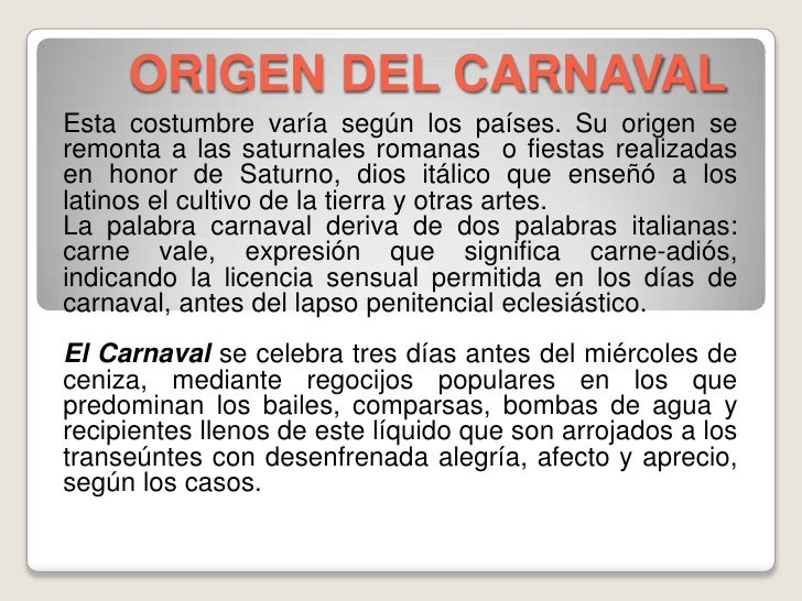 ORIGEN DEL CARNAVAL<br />Esta costumbre varía según los países. Su origen se remonta a las saturnales romanas o fiestas r...