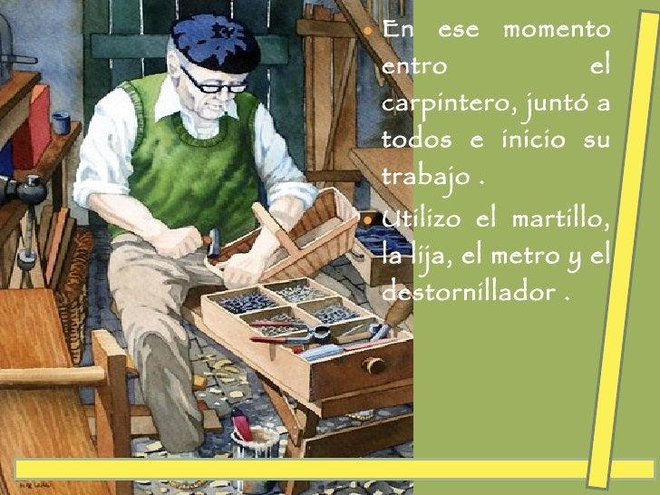 <ul><li>En ese momento entro el carpintero, juntó a todos e inicio su trabajo . </li></ul><ul><li>Utilizo el martillo, la ...