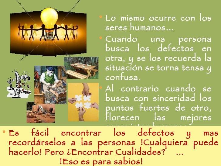 <ul><li>Lo mismo ocurre con los seres humanos… </li></ul><ul><li>Cuando una persona busca los defectos en otra, y se los r...