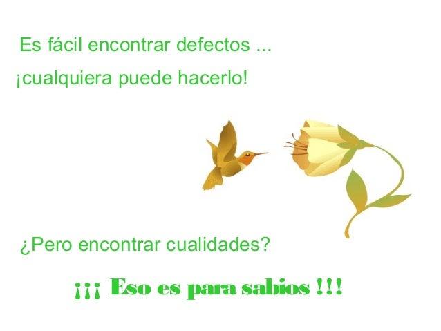 Es fácil encontrar defectos ...  ¡cualquiera puede hacerlo!  ¿Pero encontrar cualidades?  ¡¡¡ Eso es para sabios !!!