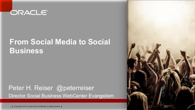 From Social Media to SocialBusinessPeter H. Reiser @peterreiserDirector Social Business WebCenter Evangelism1    Copyrig...