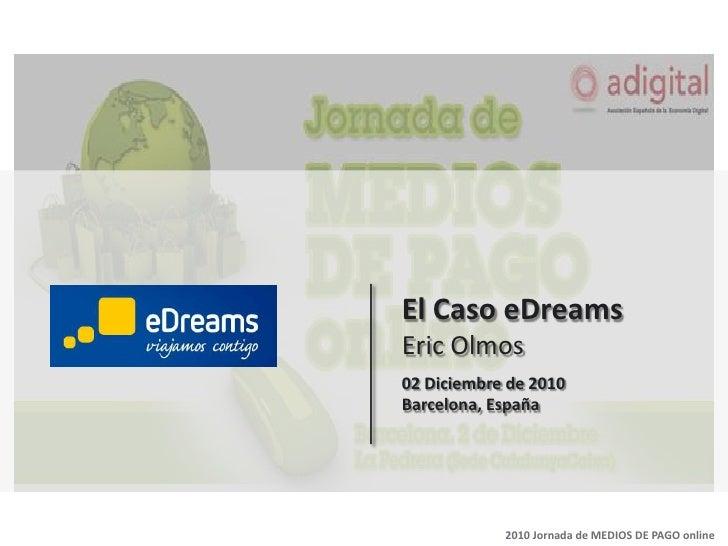 El CasoeDreamsEric Olmos<br />02 Diciembre de 2010<br />Barcelona, España<br />2010 Jornada de MEDIOS DE PAGO online<br />