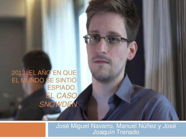 2013: EL AÑO EN QUE EL  MUNDO SE SINTIÓ  ESPIADO. EL CASO  SNOWDEN  José Miguel Navarro, Manuel Núñez y José  Joaquín Tren...