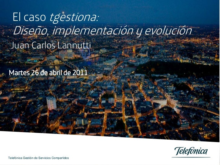 El caso tgestiona:  Diseño, implementación y evolución Juan Carlos LannuttiMartes 26 de abril de 2011Telefónica Gestión de...