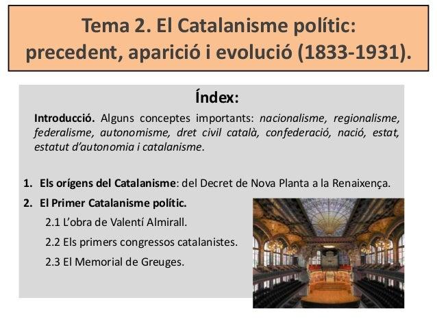 Tema 2. El Catalanisme polític: precedent, aparició i evolució (1833-1931). Índex: Introducció. Alguns conceptes important...