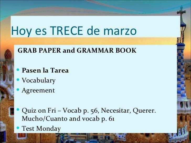 Hoy es TRECE de marzo GRAB PAPER and GRAMMAR BOOK Pasen la Tarea Vocabulary Agreement Quiz on Fri – Vocab p. 56, Neces...