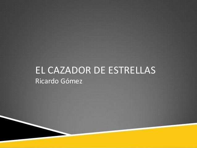 EL CAZADOR DE ESTRELLAS Ricardo Gómez