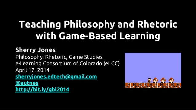 Teaching Philosophy and Rhetoric with Game-Based Learning Sherry Jones Philosophy, Rhetoric, Game Studies e-Learning Conso...
