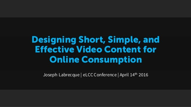 Designing Short, Simple, and Effective Video Content for Online Consumption Joseph Labrecque | eLCCConference | April 14th...