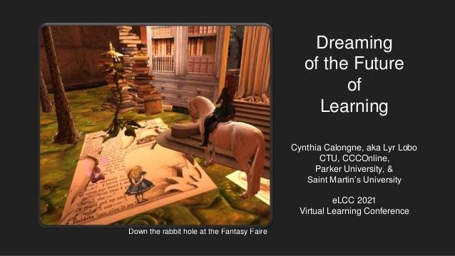 Dreaming of the Future of Learning Cynthia Calongne, aka Lyr Lobo CTU, CCCOnline, Parker University, & Saint Martin's Univ...