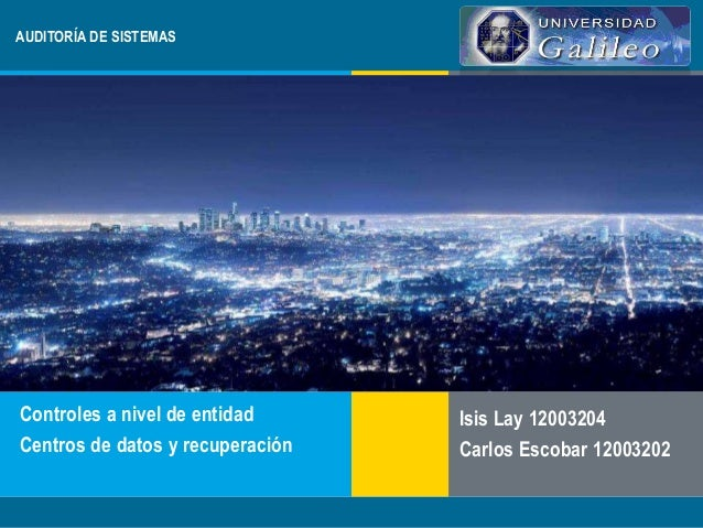 AUDITORÍA DE SISTEMAS  Controles a nivel de entidad  Centros de datos y recuperación  Isis Lay 12003204  Carlos Escobar 12...