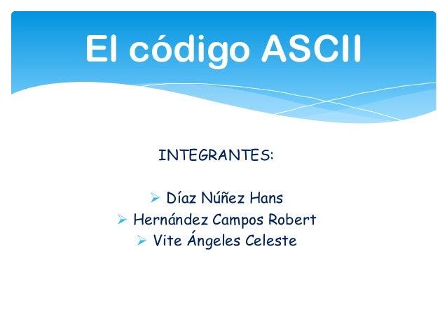 El código ASCIIINTEGRANTES: Díaz Núñez Hans Hernández Campos Robert Vite Ángeles Celeste