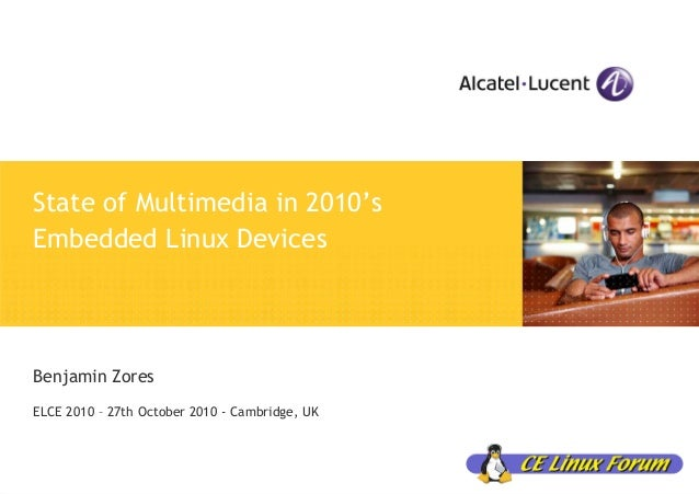 State of Multimedia in 2010's Embedded Linux Devices Benjamin Zores ELCE 2010 – 27th October 2010 - Cambridge, UK