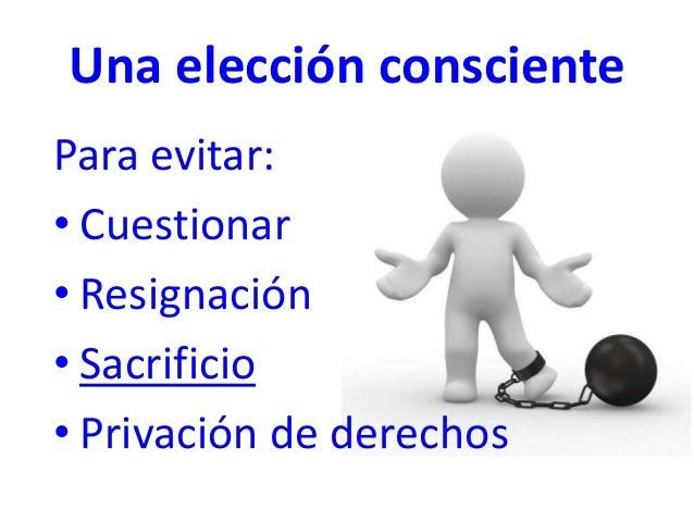 Una elección consciente Para evitar: • Cuestionar • Resignación • Sacrificio • Privación de derechos