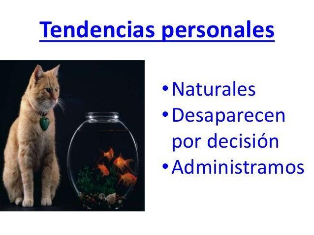 Tendencias personales •Naturales •Desaparecen por decisión •Administramos