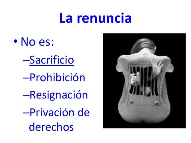 La renuncia • No es: –Sacrificio –Prohibición –Resignación –Privación de derechos