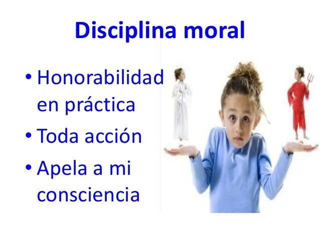 Disciplina moral • Honorabilidad en práctica • Toda acción • Apela a mi consciencia