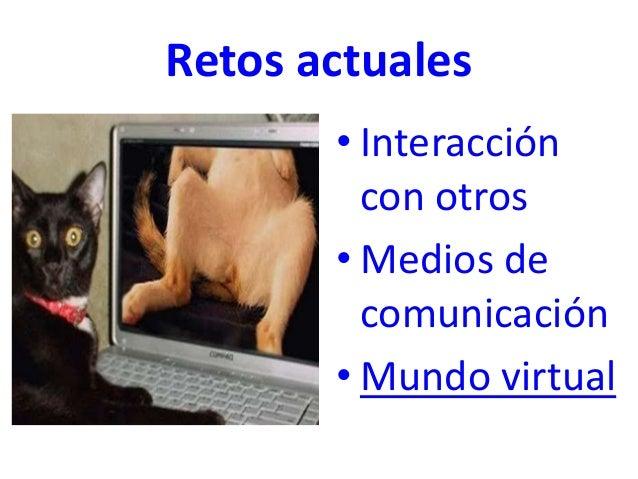Retos actuales • Interacción con otros • Medios de comunicación • Mundo virtual